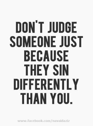 Don't judge others just because they sin differently than you.