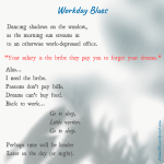 "The poem entitled ""Workday Blues"" reads: ""Dancing shadows on the window, as the morning sun streams in to an otherwise work-depressed office. 'Your salary is the bribe they pay you to forget your dreams.' Alas... I need the bribe. Passions don't pay bills. Dreams can't buy food. Back to work…. Go to sleep, Little writer. Go to sleep. Perhaps time will be kinder Later in the day (or night)."""